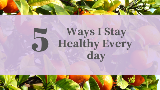 5 Ways I Stay Healthy Every Day